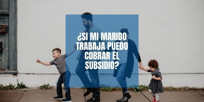 ¿Si mi marido trabaja puedo cobrar el subsidio?